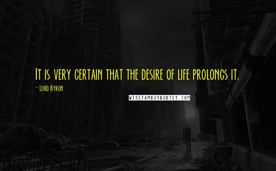 Lord Byron quotes: It is very certain that the desire of life prolongs it.