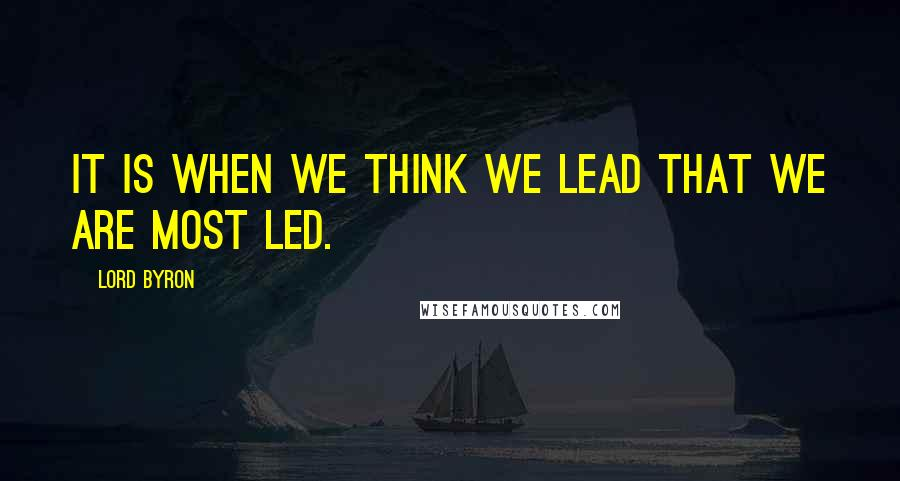 Lord Byron quotes: It is when we think we lead that we are most led.