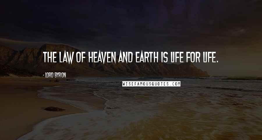 Lord Byron quotes: The law of heaven and earth is life for life.