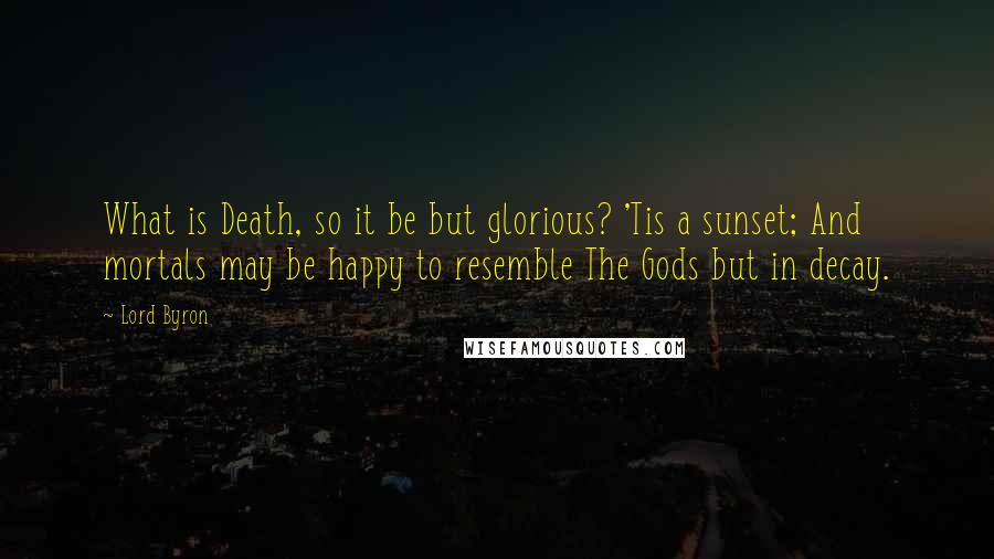 Lord Byron quotes: What is Death, so it be but glorious? 'Tis a sunset; And mortals may be happy to resemble The Gods but in decay.