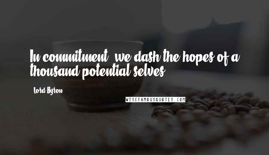Lord Byron quotes: In commitment, we dash the hopes of a thousand potential selves.