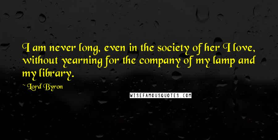 Lord Byron quotes: I am never long, even in the society of her I love, without yearning for the company of my lamp and my library.
