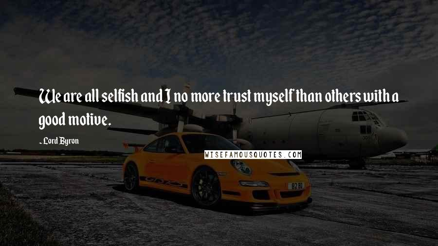 Lord Byron quotes: We are all selfish and I no more trust myself than others with a good motive.