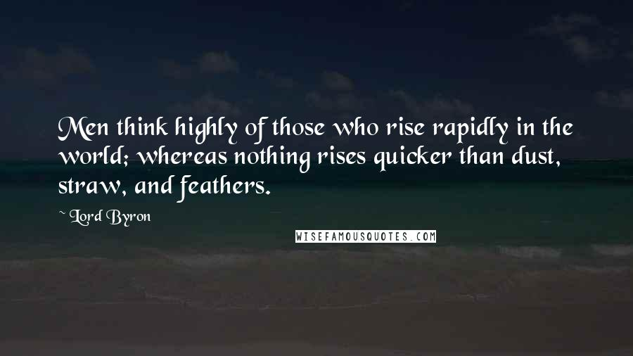 Lord Byron quotes: Men think highly of those who rise rapidly in the world; whereas nothing rises quicker than dust, straw, and feathers.