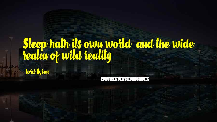 Lord Byron quotes: Sleep hath its own world, and the wide realm of wild reality.