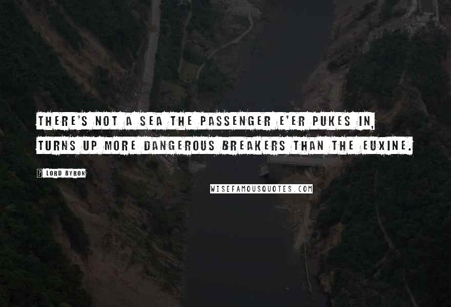 Lord Byron quotes: There's not a sea the passenger e'er pukes in, Turns up more dangerous breakers than the Euxine.