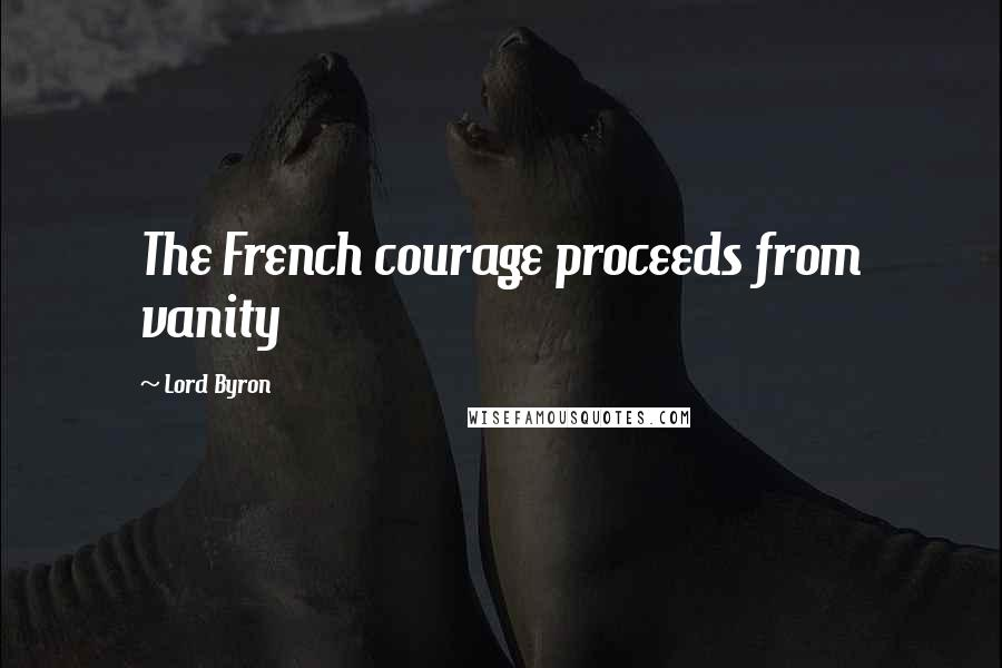 Lord Byron quotes: The French courage proceeds from vanity
