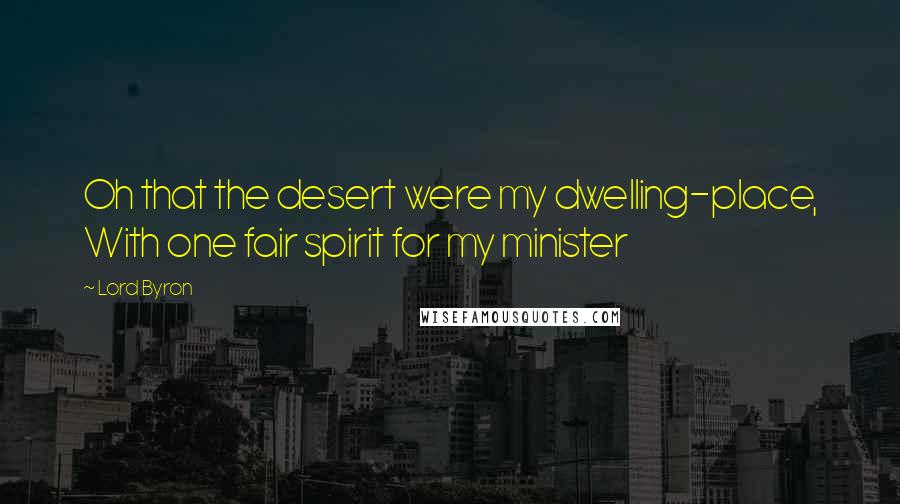 Lord Byron quotes: Oh that the desert were my dwelling-place, With one fair spirit for my minister
