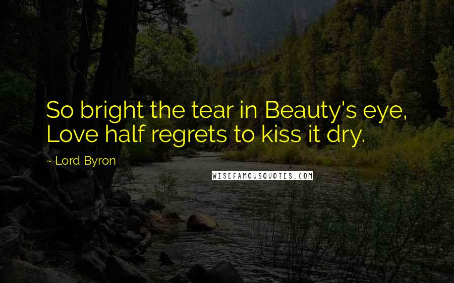 Lord Byron quotes: So bright the tear in Beauty's eye, Love half regrets to kiss it dry.