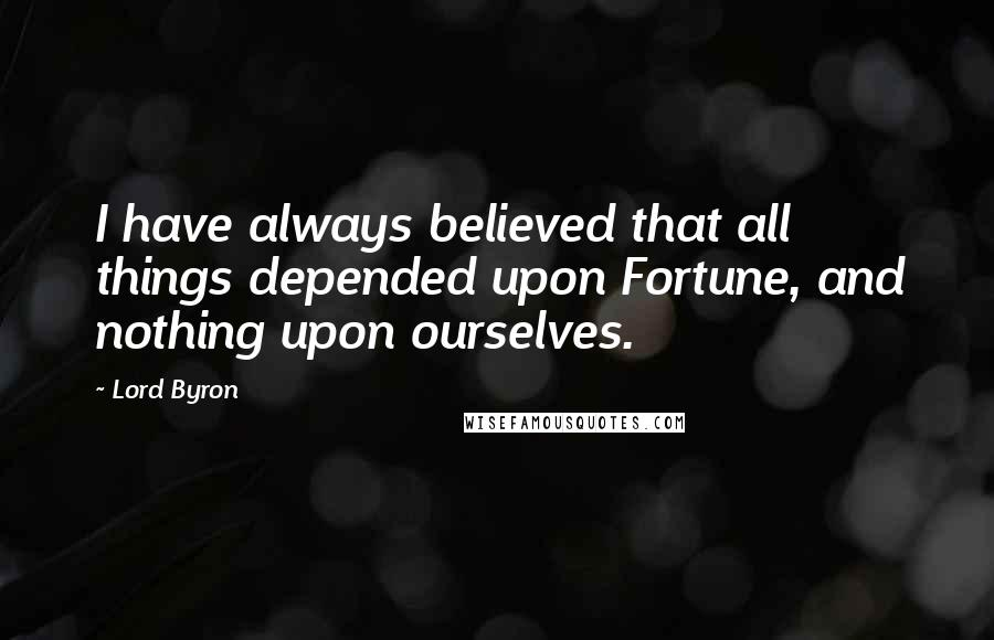 Lord Byron quotes: I have always believed that all things depended upon Fortune, and nothing upon ourselves.