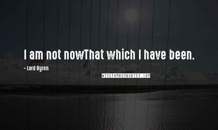 Lord Byron quotes: I am not nowThat which I have been.