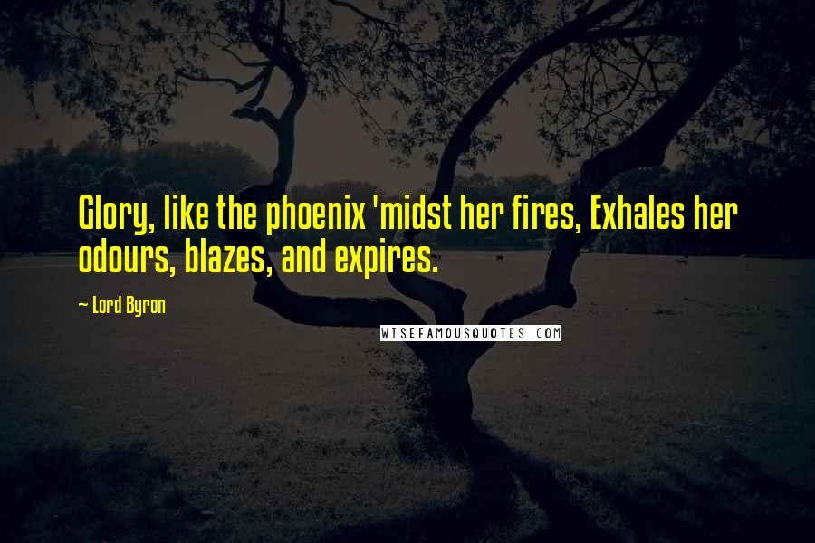 Lord Byron quotes: Glory, like the phoenix 'midst her fires, Exhales her odours, blazes, and expires.