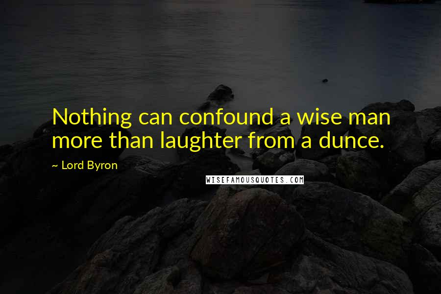 Lord Byron quotes: Nothing can confound a wise man more than laughter from a dunce.