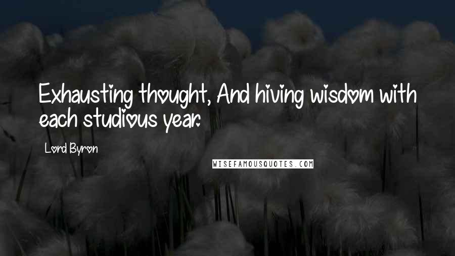 Lord Byron quotes: Exhausting thought, And hiving wisdom with each studious year.