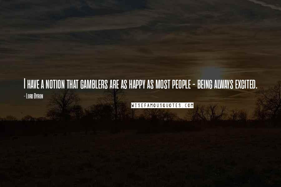 Lord Byron quotes: I have a notion that gamblers are as happy as most people - being always excited.