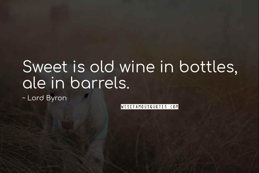 Lord Byron quotes: Sweet is old wine in bottles, ale in barrels.