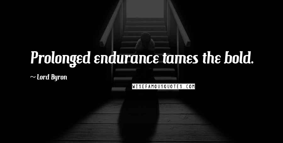 Lord Byron quotes: Prolonged endurance tames the bold.