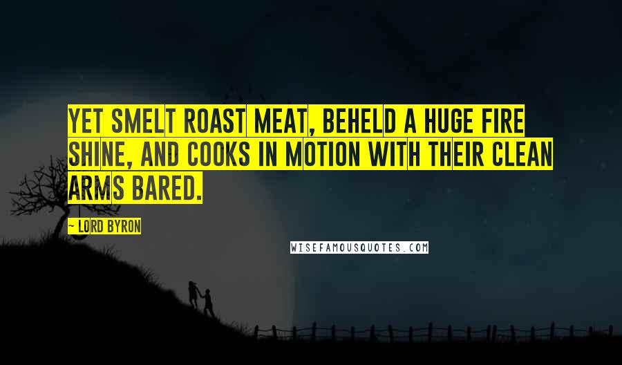 Lord Byron quotes: Yet smelt roast meat, beheld a huge fire shine, And cooks in motion with their clean arms bared.