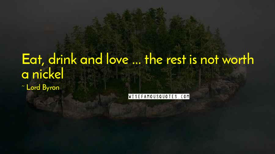 Lord Byron quotes: Eat, drink and love ... the rest is not worth a nickel