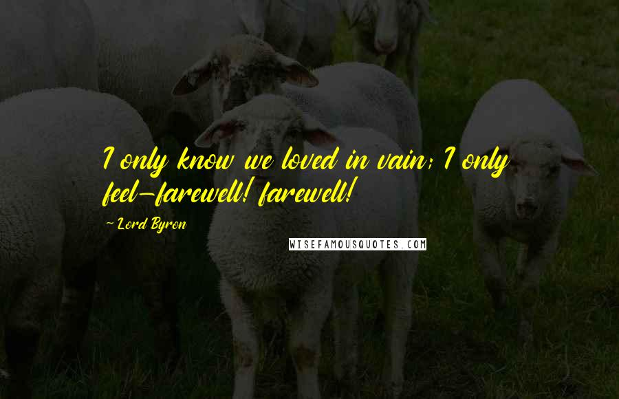 Lord Byron quotes: I only know we loved in vain; I only feel-farewell! farewell!
