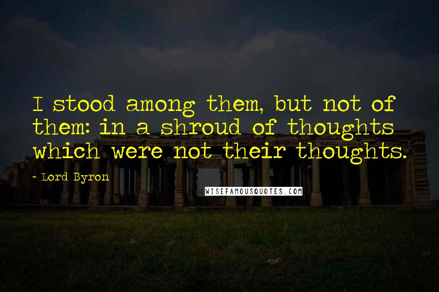 Lord Byron quotes: I stood among them, but not of them: in a shroud of thoughts which were not their thoughts.