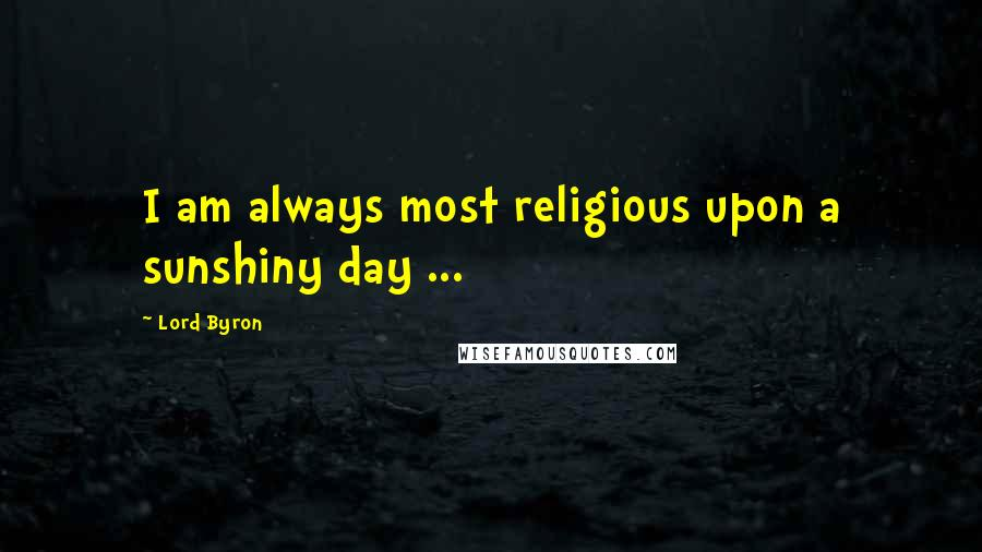 Lord Byron quotes: I am always most religious upon a sunshiny day ...