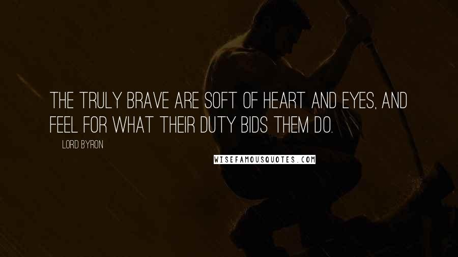 Lord Byron quotes: The truly brave are soft of heart and eyes, and feel for what their duty bids them do.