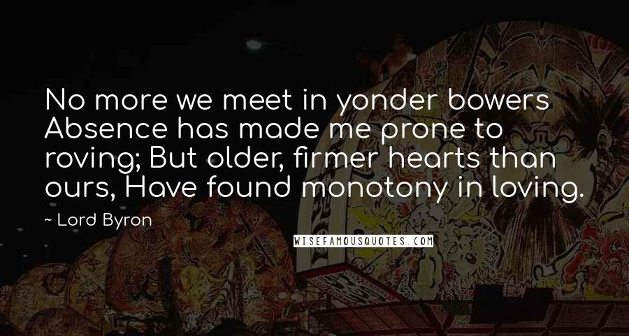 Lord Byron quotes: No more we meet in yonder bowers Absence has made me prone to roving; But older, firmer hearts than ours, Have found monotony in loving.