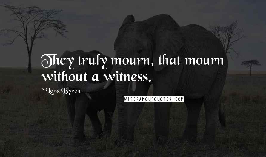 Lord Byron quotes: They truly mourn, that mourn without a witness.