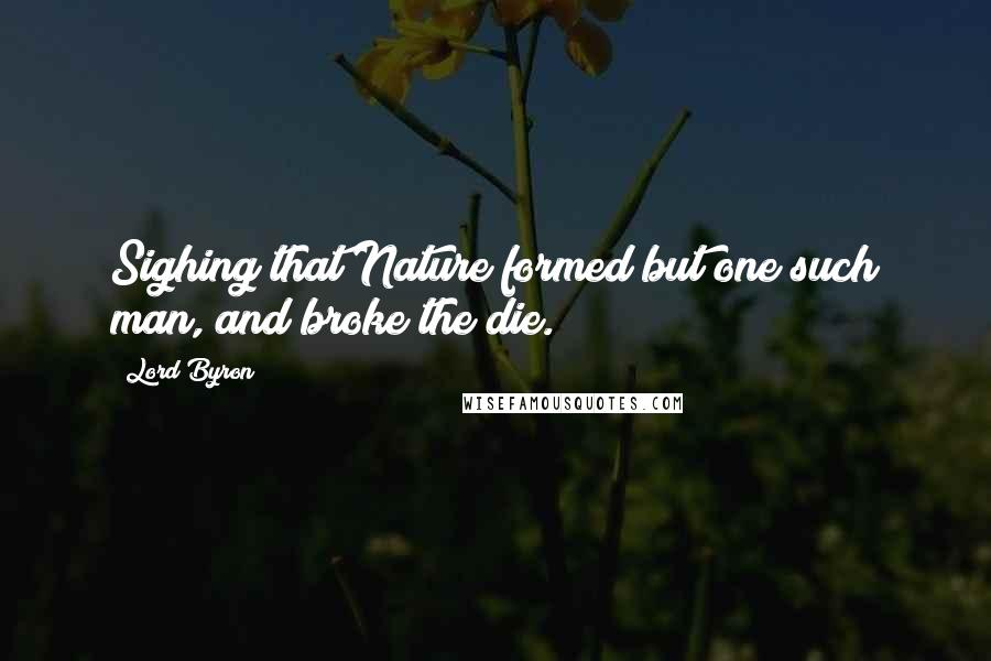 Lord Byron quotes: Sighing that Nature formed but one such man, and broke the die.