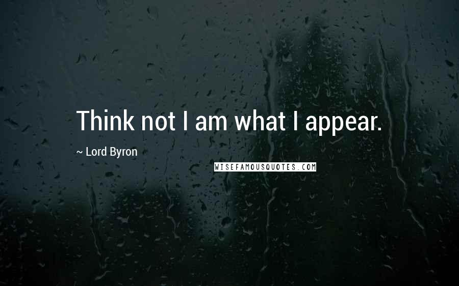 Lord Byron quotes: Think not I am what I appear.