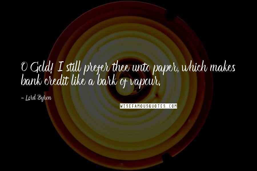 Lord Byron quotes: O Gold! I still prefer thee unto paper, which makes bank credit like a bark of vapour.