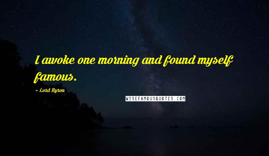 Lord Byron quotes: I awoke one morning and found myself famous.