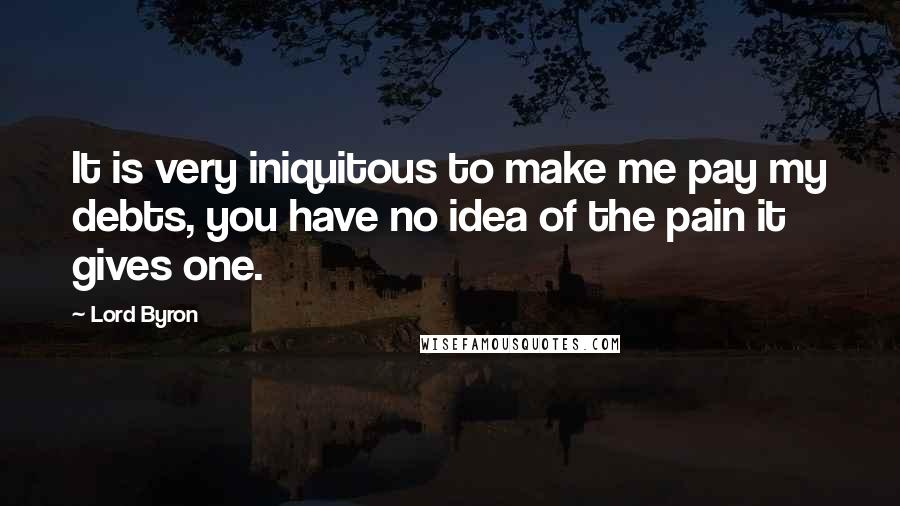 Lord Byron quotes: It is very iniquitous to make me pay my debts, you have no idea of the pain it gives one.