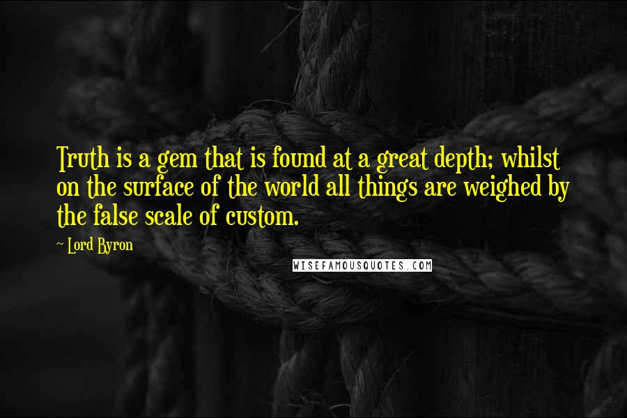 Lord Byron quotes: Truth is a gem that is found at a great depth; whilst on the surface of the world all things are weighed by the false scale of custom.