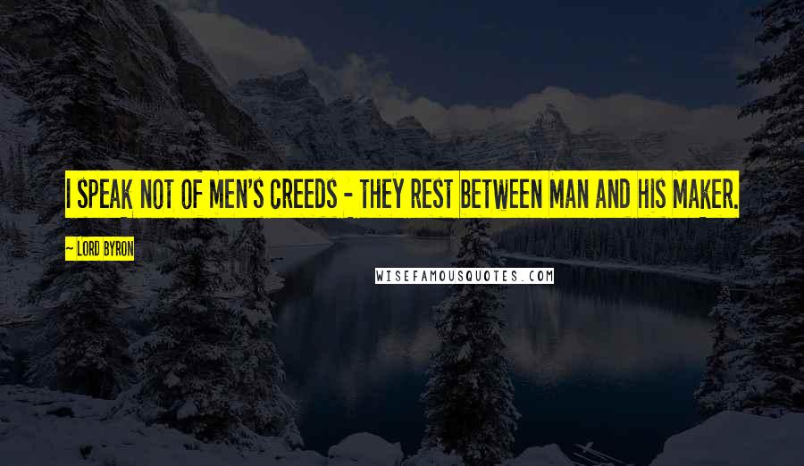 Lord Byron quotes: I speak not of men's creeds - they rest between Man and his Maker.
