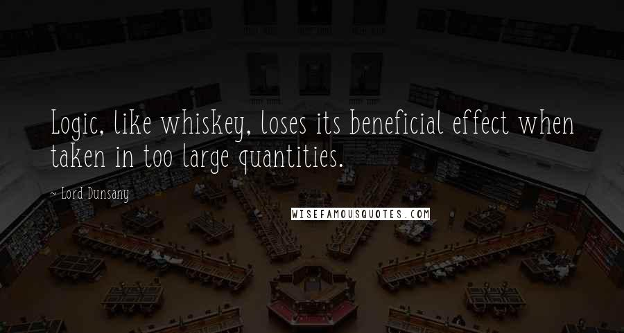 Lord Dunsany quotes: Logic, like whiskey, loses its beneficial effect when taken in too large quantities.