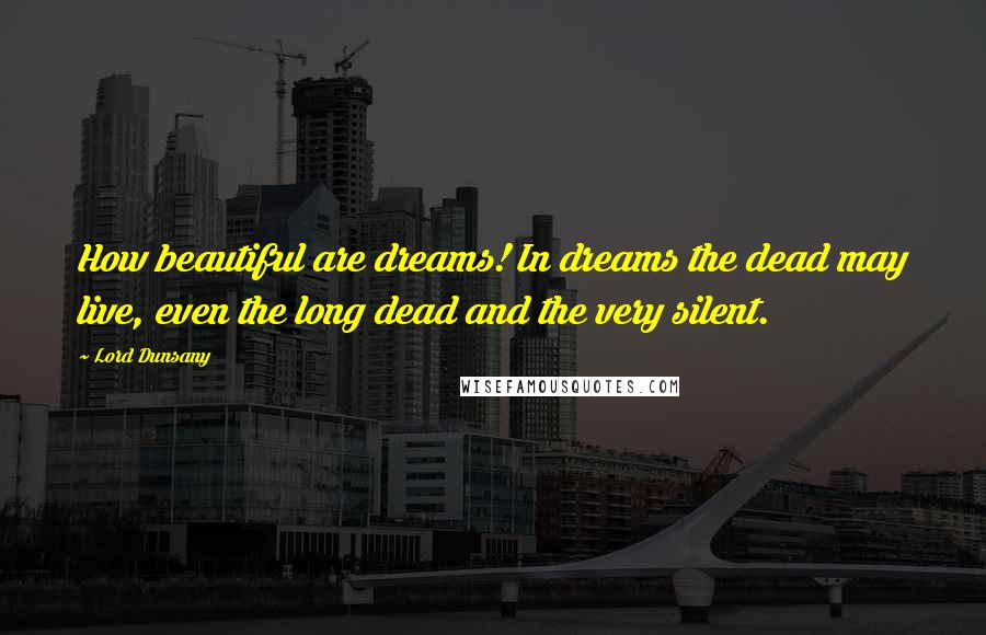 Lord Dunsany quotes: How beautiful are dreams! In dreams the dead may live, even the long dead and the very silent.