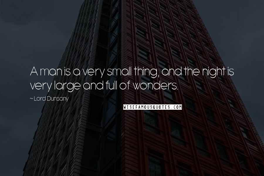 Lord Dunsany quotes: A man is a very small thing, and the night is very large and full of wonders.