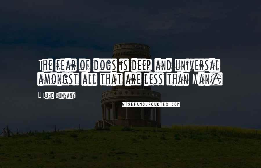 Lord Dunsany quotes: The fear of dogs is deep and universal amongst all that are less than Man.
