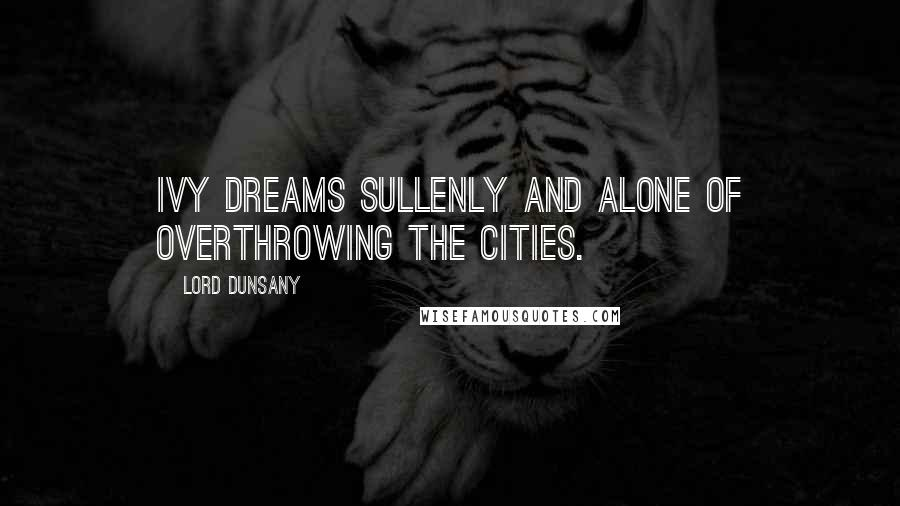 Lord Dunsany quotes: Ivy dreams sullenly and alone of overthrowing the cities.