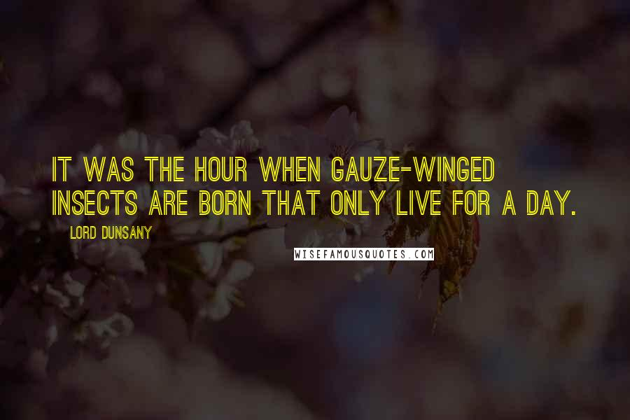 Lord Dunsany quotes: It was the hour when gauze-winged insects are born that only live for a day.