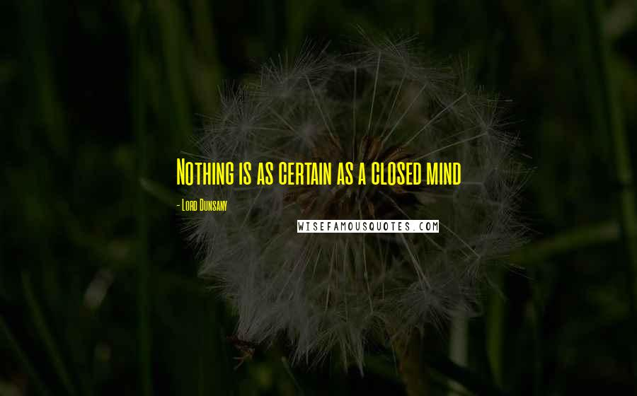 Lord Dunsany quotes: Nothing is as certain as a closed mind