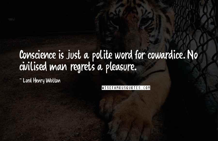 Lord Henry Wotton quotes: Conscience is just a polite word for cowardice. No civilised man regrets a pleasure.