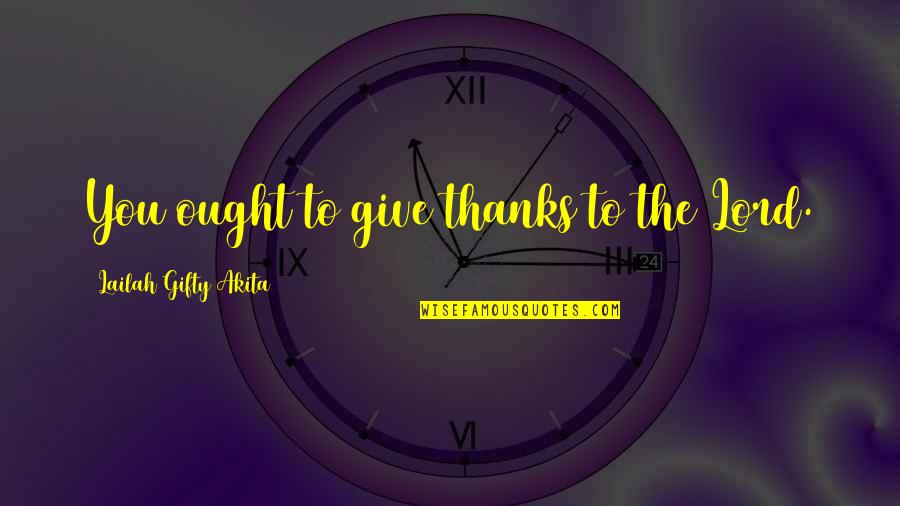 Lord I Give You Thanks Quotes By Lailah Gifty Akita: You ought to give thanks to the Lord.