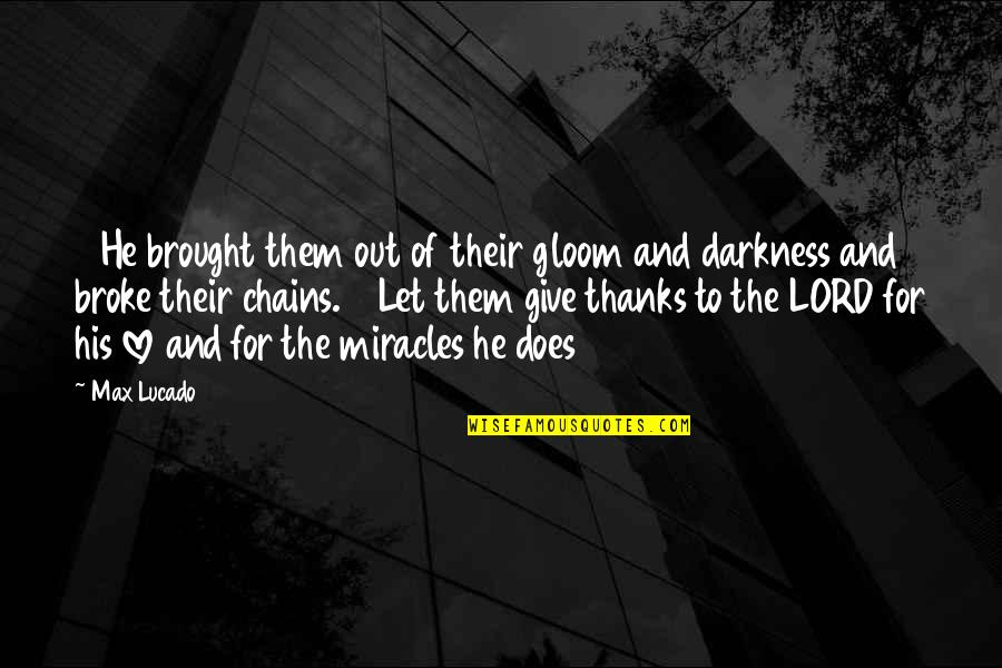 Lord I Give You Thanks Quotes By Max Lucado: 14He brought them out of their gloom and
