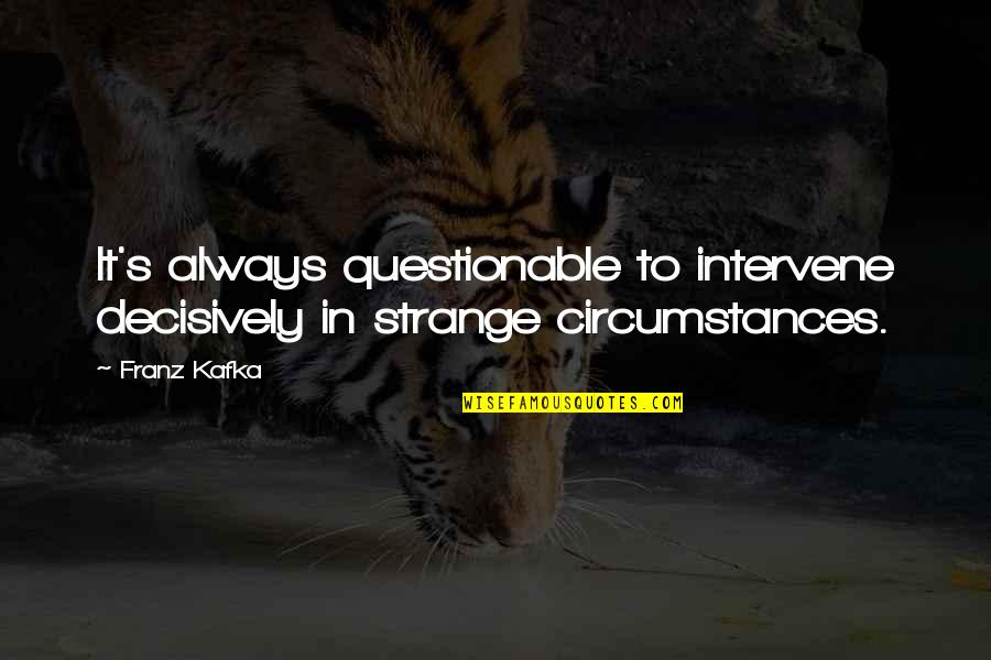 Lord Percival Quotes By Franz Kafka: It's always questionable to intervene decisively in strange
