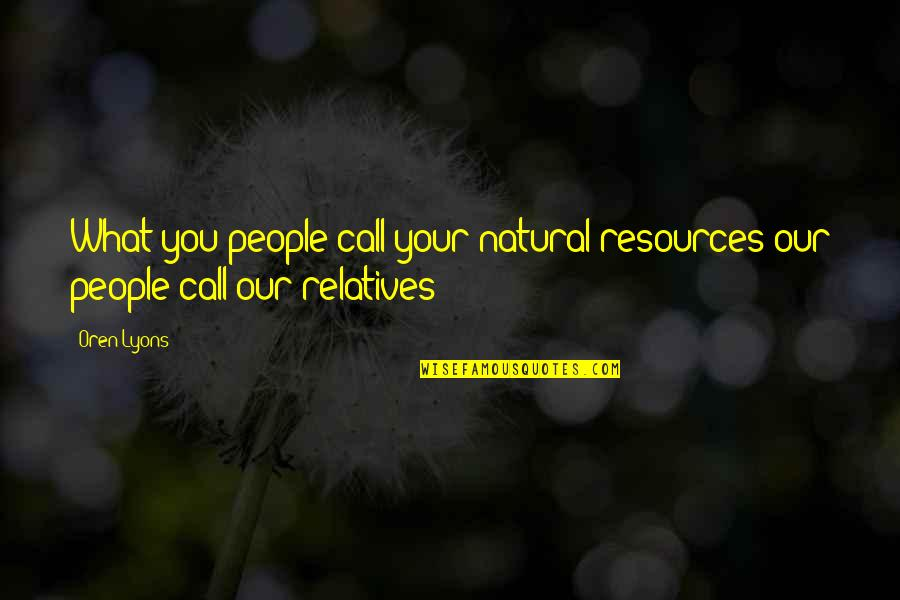Lord Percival Quotes By Oren Lyons: What you people call your natural resources our
