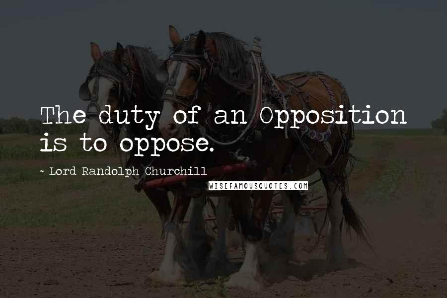 Lord Randolph Churchill quotes: The duty of an Opposition is to oppose.