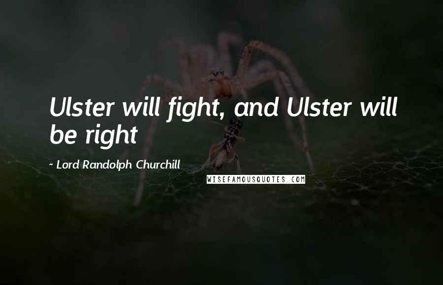 Lord Randolph Churchill quotes: Ulster will fight, and Ulster will be right